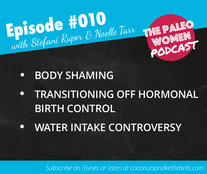 #010: Body Shaming, Transitioning off Hormonal Birth Control, & Water Intake Controversy