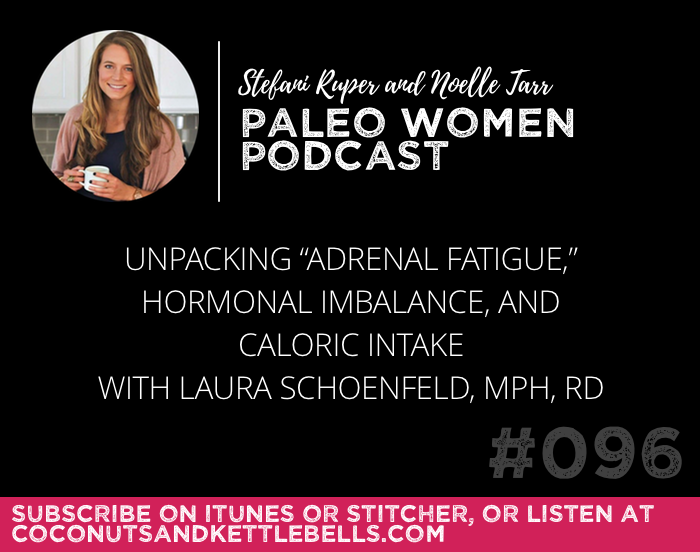 "#096: Unpacking ""Adrenal Fatigue,"" Hormonal Imbalance, and Caloric Intake with Laura Schoenfeld, MPH, RD"
