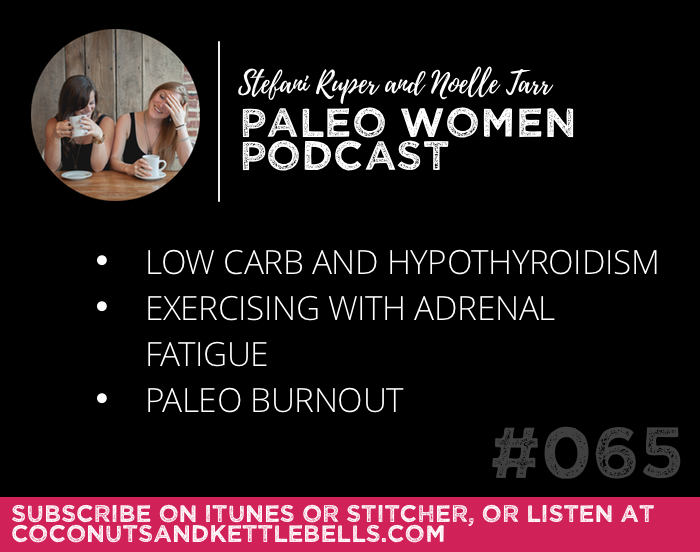 #065: Low Carb and Hypothyroidism, Exercising with Adrenal Fatigue, & Paleo Burnout