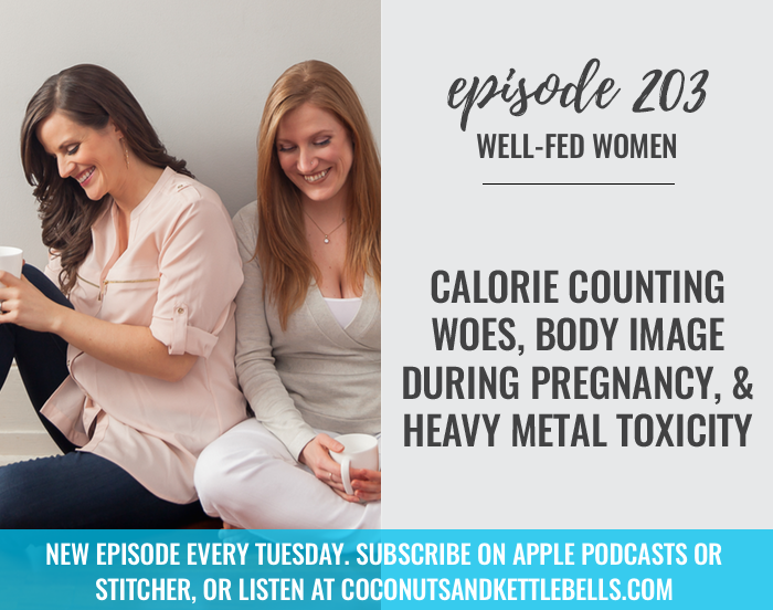 #203: Calorie Counting Woes, Body Image During Pregnancy, & Heavy Metal Toxicity