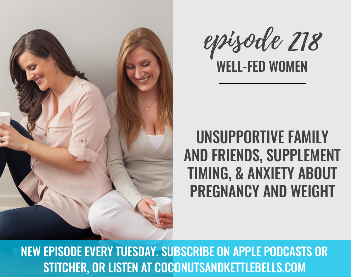 #218: Unsupportive Family and Friends, Supplement Timing, & Anxiety About Pregnancy and Weight