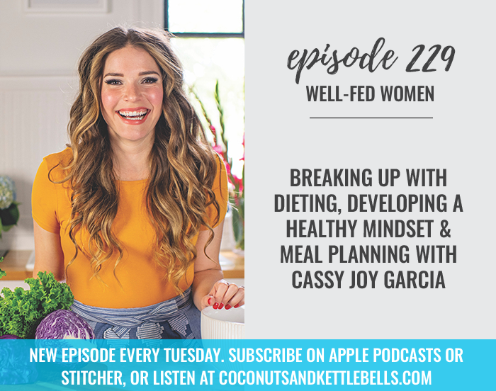 #229: Breaking up with Dieting, Developing a Healthy Mindset, and Meal Planning with Cassy Joy Garcia