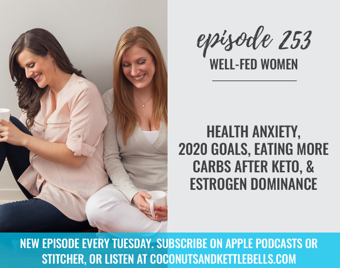#253: Health Anxiety, 2020 Goals, Eating More Carbs After Keto, & Estrogen Dominance