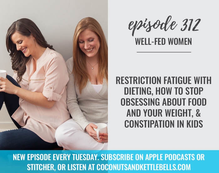 Restriction Fatigue with Dieting, How to Stop Obsessing About Food and Your Weight, & Constipation in Kids